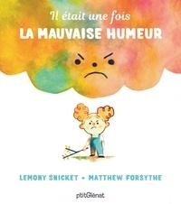 Lemony Snicket et Matthew Forsythe - Il était une fois la mauvaise humeur.