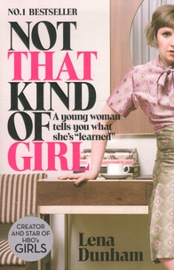 "Lena Dunham - Not That Kind of Girl - A Young Woman Tells You What She's ""Learned""."