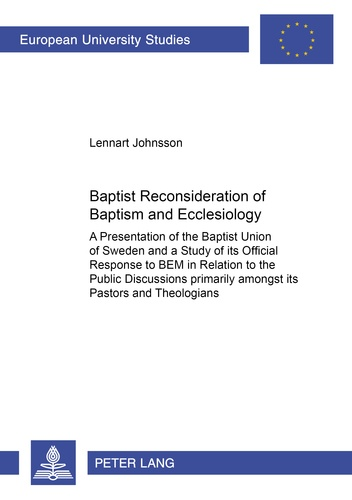"""Lennart Johnsson - Baptist Reconsideration of Baptism and Ecclesiology - A Presentation of the Baptist Union of Sweden and a Study of its Official Response to BEM in Relation to the Public Discussions primarily amongst its Pastors and Theologians""""."""
