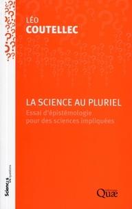 La science au pluriel- Essai d'épistémologie pour des sciences impliquées - Léo Coutellec |