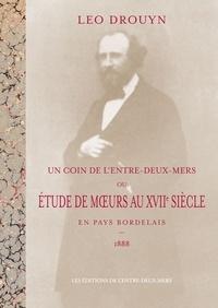Léo Drouyn - Un Coin de l'Entre-deux-Mers - Ou étude de moeurs au XVIIe siècle en pays Bordelais 1888.