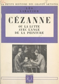 Léo Larguier et Alfred Leroy - Cézanne Cézanne ou la lutte avec l'ange de la peinture.