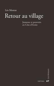 Léo Montaz - Retour au village - Jeunesse et pouvoirs en Côte d'Ivoire.