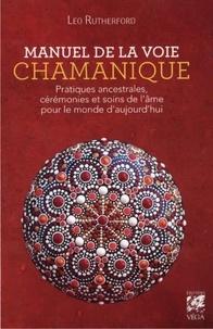 Leo Rutherford - Manuel de la voie chamanique - Pratiques ancestrales, cérémonies et soins de l'âme pour le monde d'aujourd'hui.