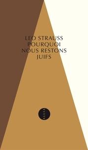 Leo Strauss - Pourquoi nous restons juifs - La foi et l'histoire juives peuvent-elles encore nous parler ?.