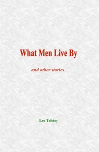 Leo Tolstoy - What Men Live By - and other stories.