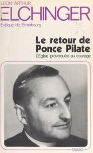 Léon-Arthur Elchinger - Le retour de Ponce Pilate - L'Église provoquée au courage.