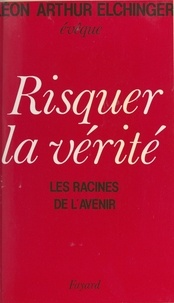 Léon-Arthur Elchinger - Risquer la vérité - Les racines de l'avenir.