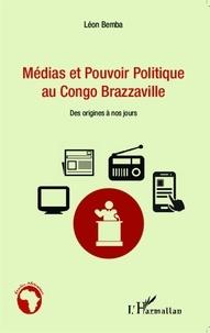 Léon Bemba - Médias et pouvoir politique au Congo Brazzaville - Des origines à nos jours.