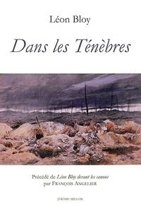 Léon Bloy et François Angelier - Dans les ténèbres - Précédé de Léon Bloy devant les canons.