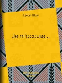 Léon Bloy - Je m'accuse....