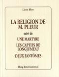 Léon Bloy - La religion de M. Pleur - Suivi de Une martyre, Les captifs de Longjumeau, Deux fantômes.