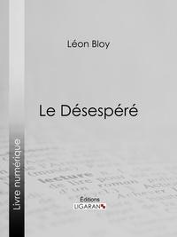 Le Désespéré - Léon Bloy, Ligaran - Format ePub - 9782335034677 - 5,99 €