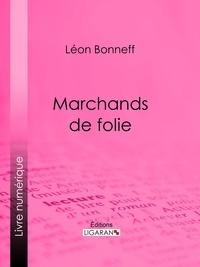 Léon Bonneff et  Ligaran - Marchands de folie - Cabaret des halles et des faubourgs - Cabaret-tâcheron - Cabaret-cantinier - Cabaret-placeur - Cabaret de luxe.