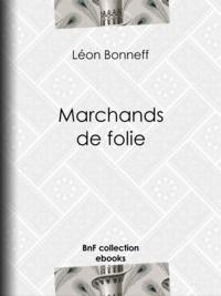 """Léon Bonneff - Marchands de folie - Cabaret des halles et des faubourgs - Cabaret-tâcheron - Cabaret-cantinier - Cabaret-placeur - Cabaret de luxe - L'Estaminet des mineurs - Au pays du """"""""Petit Sou"""""""" : sur les quais de Rouen - Au pays de ...."""