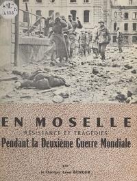 Léon Burger - En Moselle - Résistance et tragédies pendant la Deuxième Guerre mondiale.