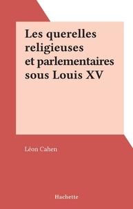 Léon Cahen - Les querelles religieuses et parlementaires sous Louis XV.