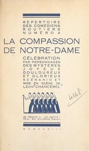 Léon Chancerel - La compassion de Notre-Dame - Célébration par personnages des mystères joyeux, douloureux et glorieux.