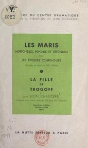 Léon Chancerel et  Centre dramatique - Les maris morfondus, fondus et refondus ou les épouses confondues (d'après un texte du XVe siècle) - Suivi de La fille de Trogoff (d'après une vieille ballade du Pays de Tréguier).