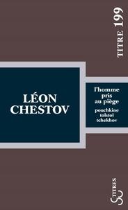 Léon Chestov - L'homme pris au piège - Pouchkine, Tolstoï, Tchekhov.