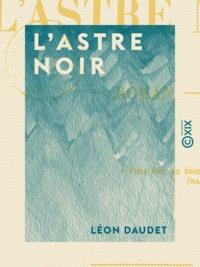 Léon Daudet - L'Astre noir - Roman.