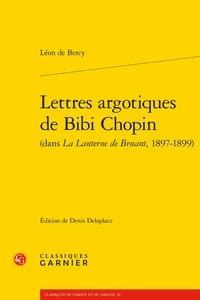 Léon de Bercy - Lettres argotiques de Bibi Chopin (dans La Lanterne de Bruant, 1897-1899).
