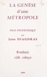 Léon Diagoras - La genèse d'une métropole - Essai sociologique. Roubaix, ville cobaye.