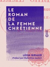 Léon Giraud et Hubertine Auclert - Le Roman de la femme chrétienne - Étude historique.