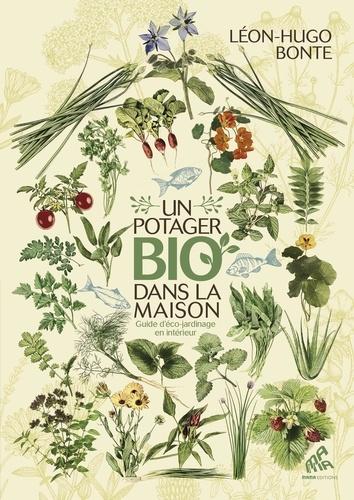 Léon-Hugo Bonte - Un potager bio dans la maison - Guide d'éco-jardinage en intérieur.