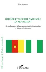 Léon Koungou - Défense et sécurité nationale en mouvement - Dynamiques des réformes, mutations intutionnelles en Afrique subsaharienne.