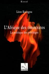 Léon Koungou - L'Afrique des timocrates - La politique des privilèges.