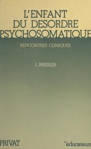 Léon Kreisler et Henri Sztulman - L'enfant du désordre psychosomatique - Rencontres cliniques.