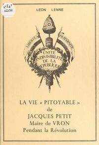 Léon Lenne et Robert Legrand - La vie « pitoyable » de Jacques Petit, maire de Vron pendant la Révolution.