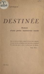 Léon Lévêque - Destinée - Roman d'une petite institutrice rurale.