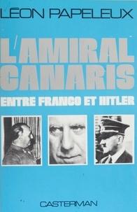 Léon Papeleux - L'Amiral Canaris entre Franco et Hitler - Le rôle de Canaris dans les relations germano-espagnoles, 1915-1944.