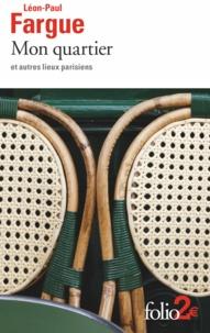 Léon-Paul Fargue - Mon quartier et autres lieux parisiens.