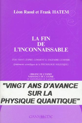 Léon Raoul et Frank Hatem - LA FIN DE L'INCONNAISSABLE. - D'où vient l'esprit, comment il engendre l'univers (fondements scientifiques de la psychologie holistique).