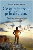 Léon Robichaud - Ce que je crois, je le deviens - Sortir de ses dysfonctions.