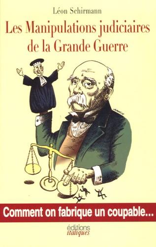 Léon Schirmann - Les Manipulations judiciaires de la Grande Guerre - Comment on fabrique des coupables.