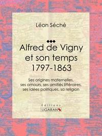 Léon Séché et  Ligaran - Alfred de Vigny et son temps : 1797-1863 - Ses origines maternelles, ses amours, ses amitiés littéraires, ses idées politiques, sa religion.