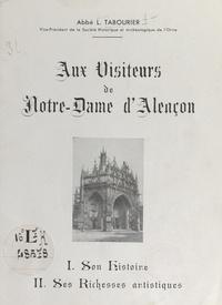 Léon Tabourier et P. Giraud - Aux visiteurs de Notre-Dame d'Alençon - Son histoire, ses richesses artistiques.