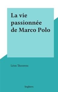 Léon Thoorens - La vie passionnée de Marco Polo.
