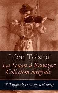 Léon Tolstoï et Isaac Pavlovsky - La Sonate à Kreutzer: Collection intégrale (3 Traductions en un seul livre).