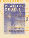 Léon Tolstoï et Ilʹâ Danilovic Galʹperin-Kaminskij - Plaisirs cruels - Contenant la profession de foi de l'auteur.