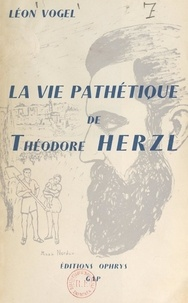 Léon Vogel et Henri Baruk - La vie pathétique de Théodore Herzl.