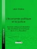 Léon Walras et  Ligaran - L'économie politique et la justice - Examen critique et réfutation des doctrines économiques de M. P.-J. Proudhon.