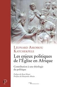 Léonard Amossou Katchekpele et Leonard Katchekpele - Les enjeux politiques de l'Église en Afrique - Contribution à une théologie du politique.