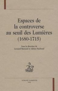 Léonard Burnand et Adrien Paschoud - Espaces de la controverse au seuil des Lumières (1680-1715).