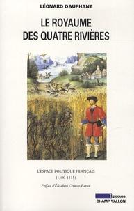 Léonard Dauphant - Le royaume des quatres rivières - L'espace politique français (1380-1515).