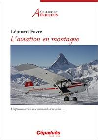 Léonard Favre - L'aviation en montagne - L'alpinisme aérien aux commandes d'un avion….
